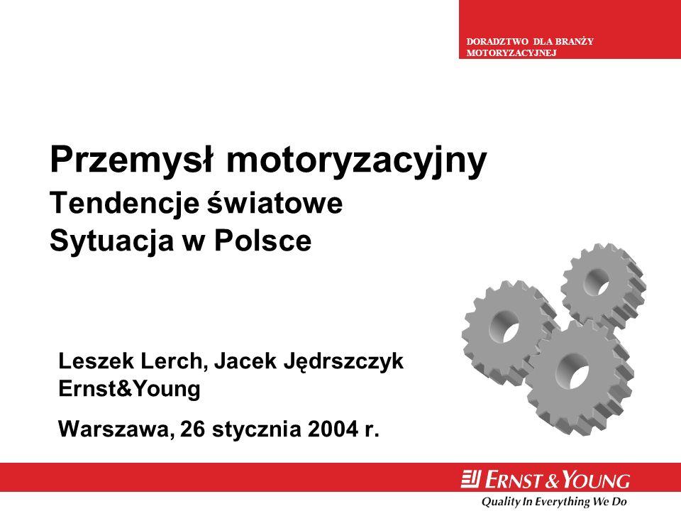 DORADZTWO DLA BRANŻY MOTORYZACYJNEJ Przemysł motoryzacyjny Tendencje światowe Sytuacja w Polsce Leszek Lerch, Jacek Jędrszczyk Ernst&Young Warszawa, 2