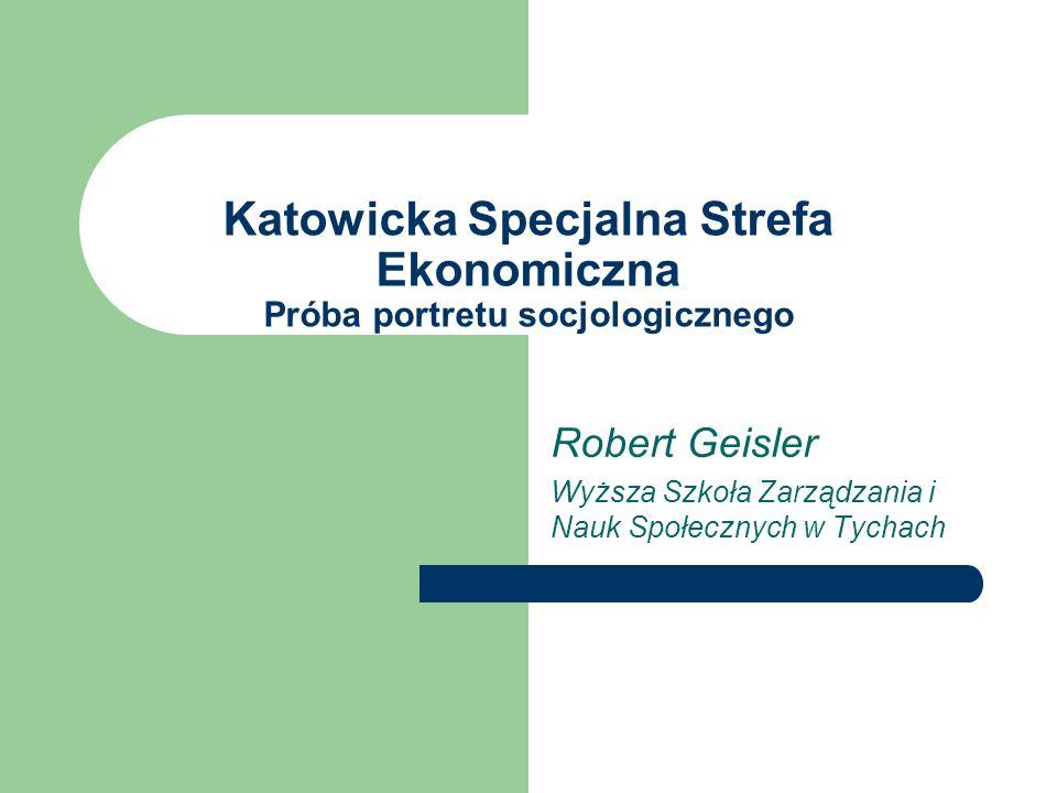 Katowicka Specjalna Strefa Ekonomiczna Próba portretu socjologicznego Robert Geisler Wyższa Szkoła Zarządzania i Nauk Społecznych w Tychach