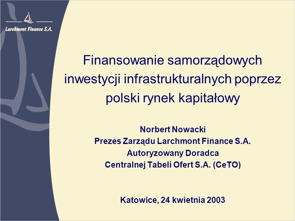 Finansowanie samorządowych inwestycji infrastrukturalnych poprzez polski rynek kapitałowy Norbert Nowacki Prezes Zarządu Larchmont Finance S.A.