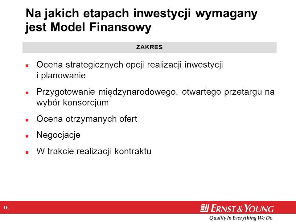 16 Na jakich etapach inwestycji wymagany jest Model Finansowy n Ocena strategicznych opcji realizacji inwestycji i planowanie n Przygotowanie międzyna