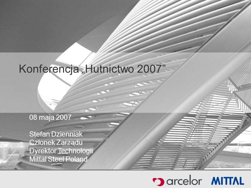 08 maja 2007 Stefan Dzienniak Członek Zarządu Dyrektor Technologii Mittal Steel Poland Konferencja Hutnictwo 2007