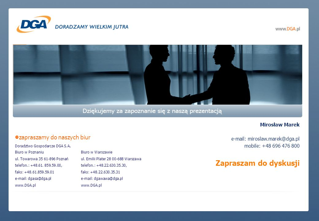 zapraszamy do naszych biur Doradztwo Gospodarcze DGA S.A. Biuro w Poznaniu ul. Towarowa 35 61-896 Poznań telefon.: +48.61. 859.59.00, faks: +48.61.859