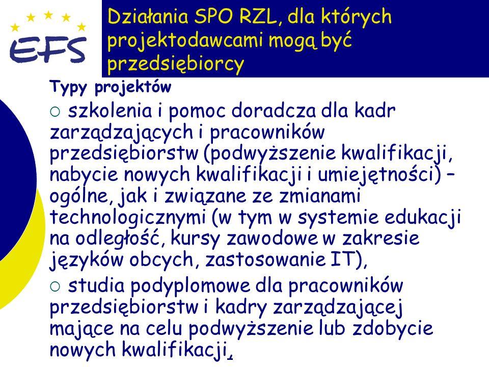 17 Działania SPO RZL, dla których projektodawcami mogą być przedsiębiorcy Typy projektów szkolenia i pomoc doradcza dla kadr zarządzających i pracowników przedsiębiorstw (podwyższenie kwalifikacji, nabycie nowych kwalifikacji i umiejętności) – ogólne, jak i związane ze zmianami technologicznymi (w tym w systemie edukacji na odległość, kursy zawodowe w zakresie języków obcych, zastosowanie IT), studia podyplomowe dla pracowników przedsiębiorstw i kadry zarządzającej mające na celu podwyższenie lub zdobycie nowych kwalifikacji,