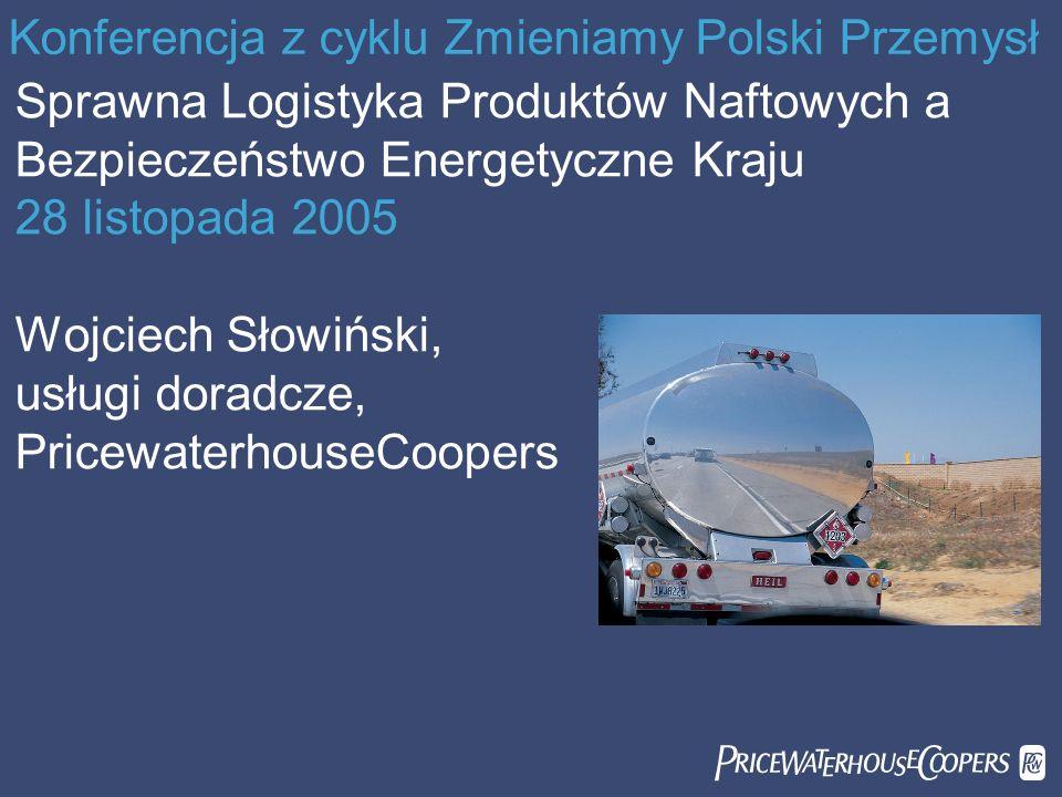 Konferencja z cyklu Zmieniamy Polski Przemysł Sprawna Logistyka Produktów Naftowych a Bezpieczeństwo Energetyczne Kraju 28 listopada 2005 Wojciech Sło