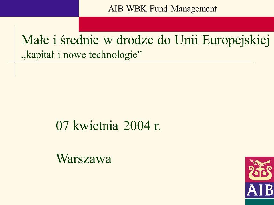 AIB WBK Fund Management 07 kwietnia 2004 r. Warszawa Małe i średnie w drodze do Unii Europejskiej kapitał i nowe technologie