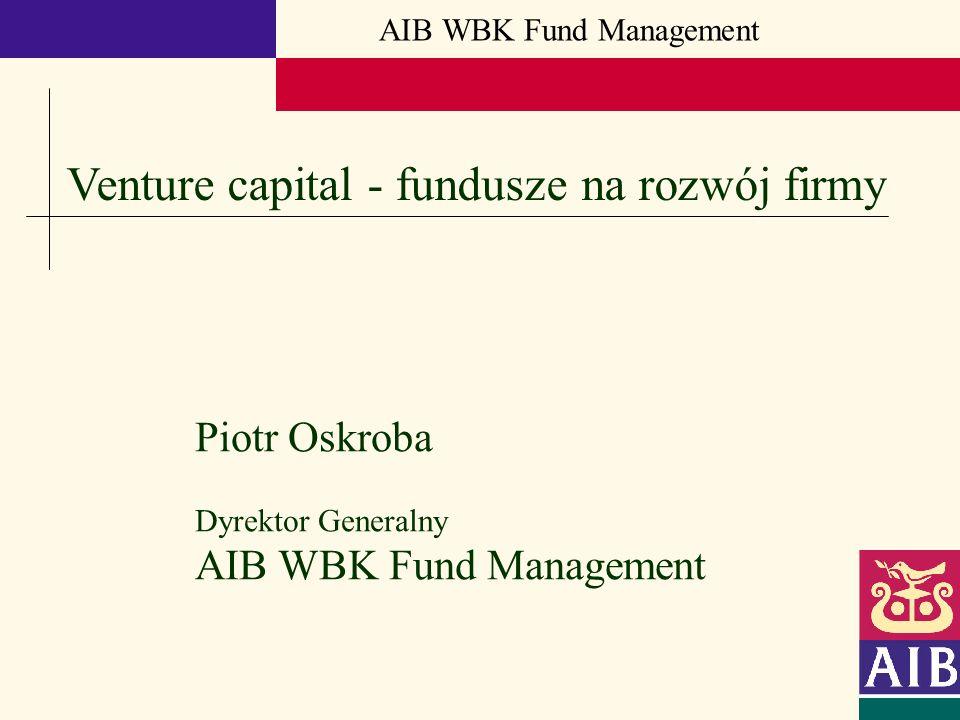 AIB WBK Fund Management Piotr Oskroba Dyrektor Generalny AIB WBK Fund Management Venture capital - fundusze na rozwój firmy