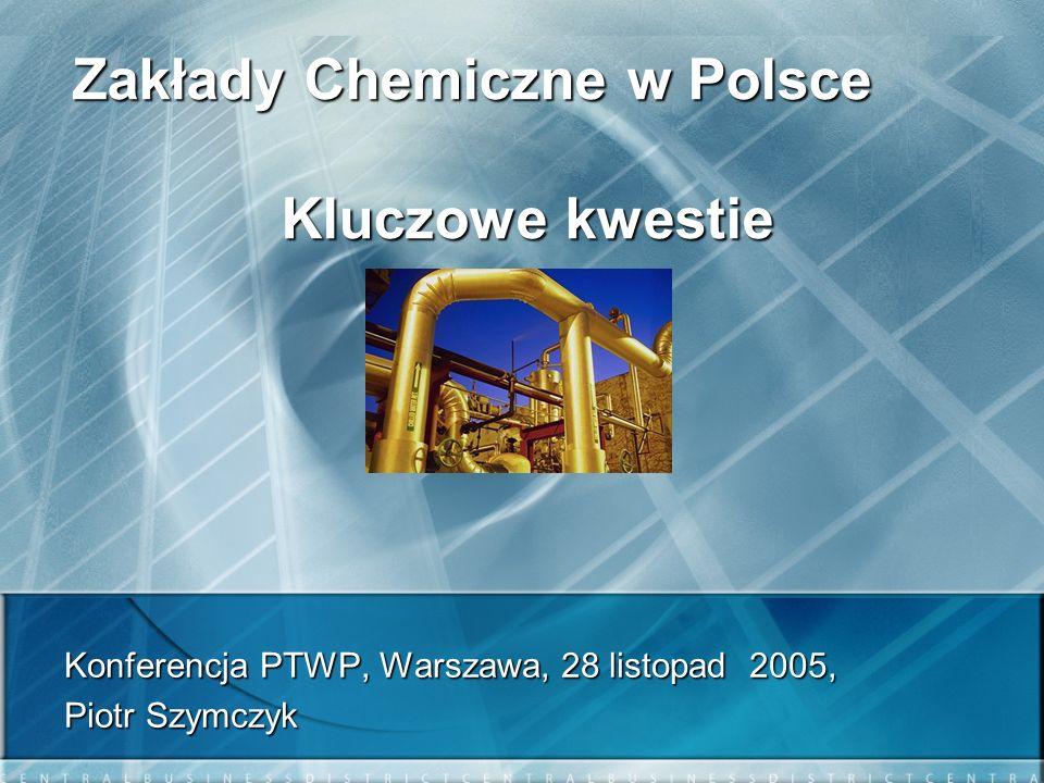 Zakłady Chemiczne w Polsce Kluczowe kwestie Konferencja PTWP, Warszawa, 28 listopad 2005, Piotr Szymczyk