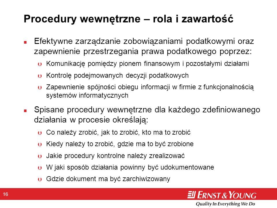16 Procedury wewnętrzne – rola i zawartość n Efektywne zarządzanie zobowiązaniami podatkowymi oraz zapewnienie przestrzegania prawa podatkowego poprzez: Þ Komunikację pomiędzy pionem finansowym i pozostałymi działami Þ Kontrolę podejmowanych decyzji podatkowych Þ Zapewnienie spójności obiegu informacji w firmie z funkcjonalnością systemów informatycznych n Spisane procedury wewnętrzne dla każdego zdefiniowanego działania w procesie określają: Þ Co należy zrobić, jak to zrobić, kto ma to zrobić Þ Kiedy należy to zrobić, gdzie ma to być zrobione Þ Jakie procedury kontrolne należy zrealizować Þ W jaki sposób działania powinny być udokumentowane Þ Gdzie dokument ma być zarchiwizowany