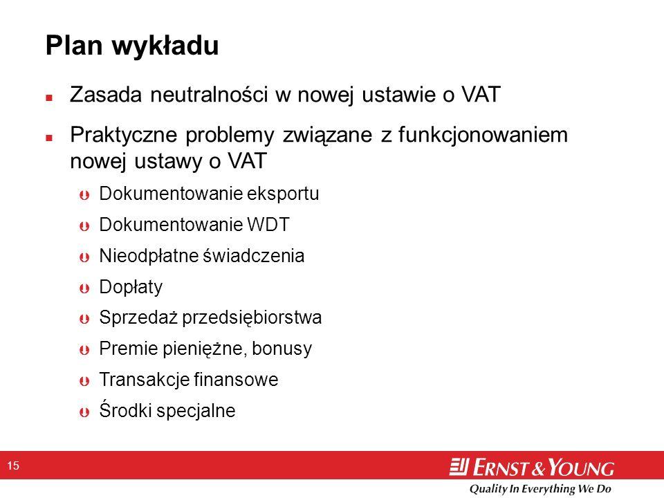 15 Plan wykładu n Zasada neutralności w nowej ustawie o VAT n Praktyczne problemy związane z funkcjonowaniem nowej ustawy o VAT Þ Dokumentowanie eksportu Þ Dokumentowanie WDT Þ Nieodpłatne świadczenia Þ Dopłaty Þ Sprzedaż przedsiębiorstwa Þ Premie pieniężne, bonusy Þ Transakcje finansowe Þ Środki specjalne
