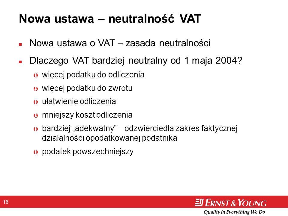 16 Nowa ustawa – neutralność VAT n Nowa ustawa o VAT – zasada neutralności n Dlaczego VAT bardziej neutralny od 1 maja 2004? Þ więcej podatku do odlic