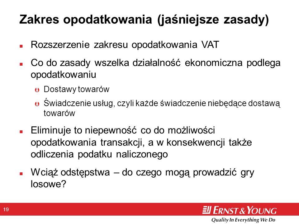 19 Zakres opodatkowania (jaśniejsze zasady) n Rozszerzenie zakresu opodatkowania VAT n Co do zasady wszelka działalność ekonomiczna podlega opodatkowa