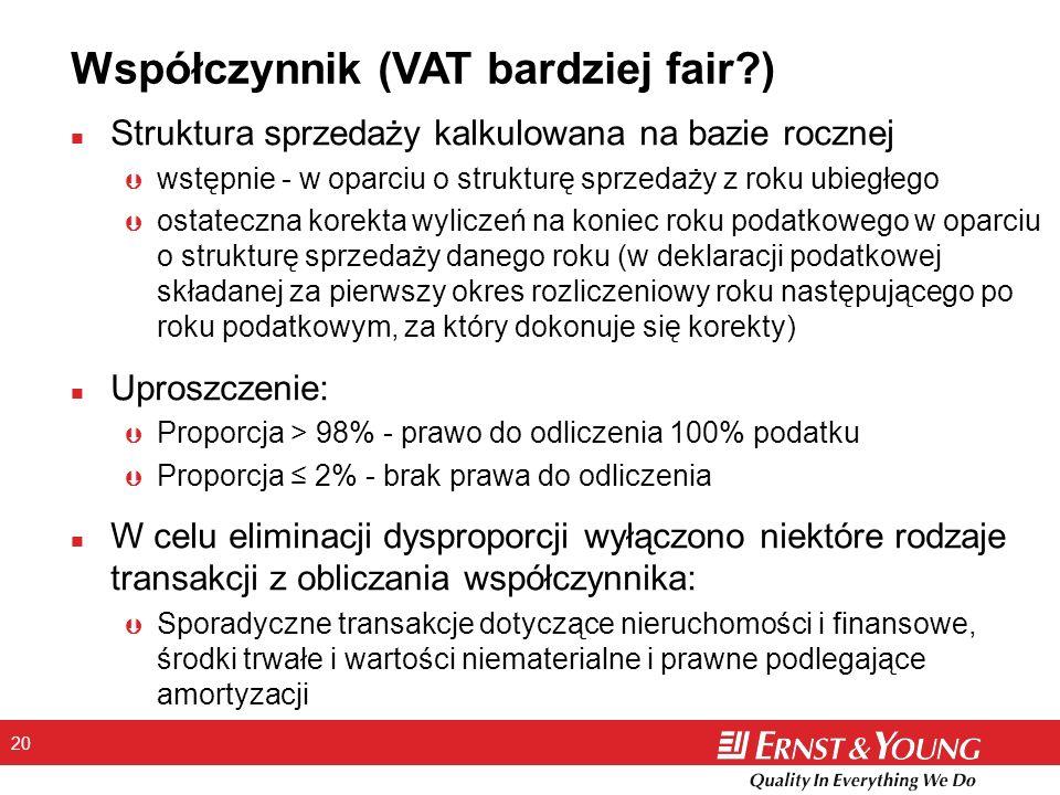 20 Współczynnik (VAT bardziej fair ) n Struktura sprzedaży kalkulowana na bazie rocznej Þ wstępnie - w oparciu o strukturę sprzedaży z roku ubiegłego Þ ostateczna korekta wyliczeń na koniec roku podatkowego w oparciu o strukturę sprzedaży danego roku (w deklaracji podatkowej składanej za pierwszy okres rozliczeniowy roku następującego po roku podatkowym, za który dokonuje się korekty) n Uproszczenie: Þ Proporcja > 98% - prawo do odliczenia 100% podatku Þ Proporcja 2% - brak prawa do odliczenia n W celu eliminacji dysproporcji wyłączono niektóre rodzaje transakcji z obliczania współczynnika: Þ Sporadyczne transakcje dotyczące nieruchomości i finansowe, środki trwałe i wartości niematerialne i prawne podlegające amortyzacji