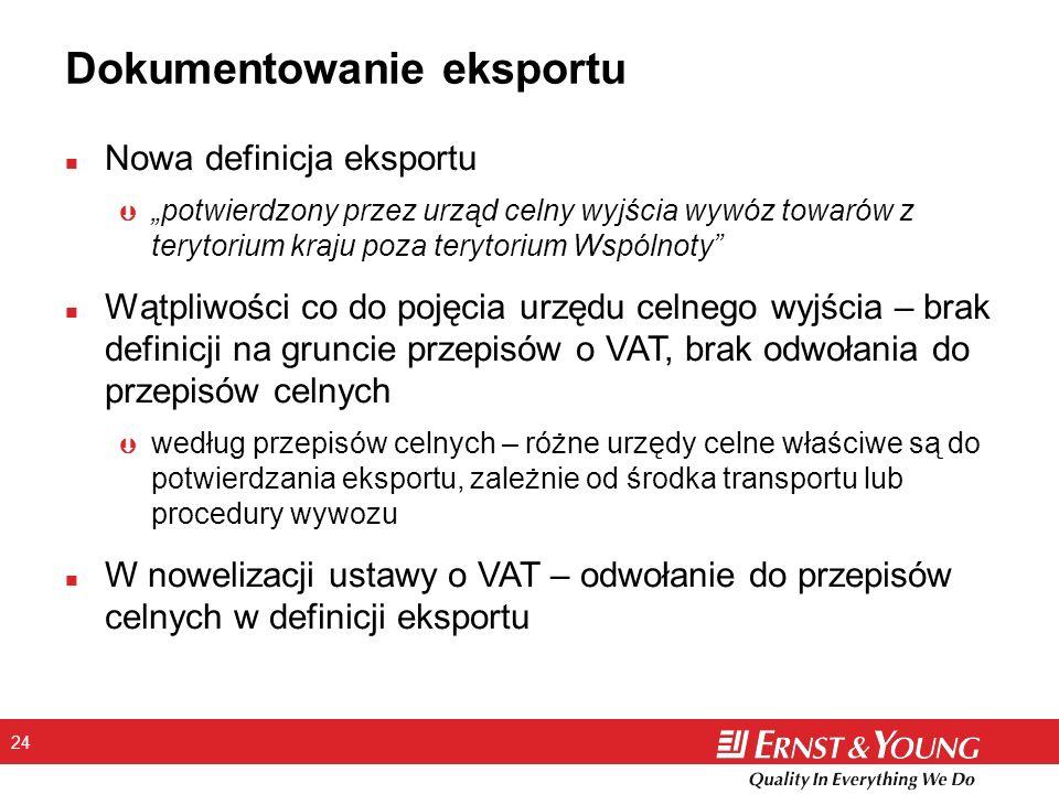 24 Dokumentowanie eksportu n Nowa definicja eksportu Þ potwierdzony przez urząd celny wyjścia wywóz towarów z terytorium kraju poza terytorium Wspólnoty n Wątpliwości co do pojęcia urzędu celnego wyjścia – brak definicji na gruncie przepisów o VAT, brak odwołania do przepisów celnych Þ według przepisów celnych – różne urzędy celne właściwe są do potwierdzania eksportu, zależnie od środka transportu lub procedury wywozu n W nowelizacji ustawy o VAT – odwołanie do przepisów celnych w definicji eksportu