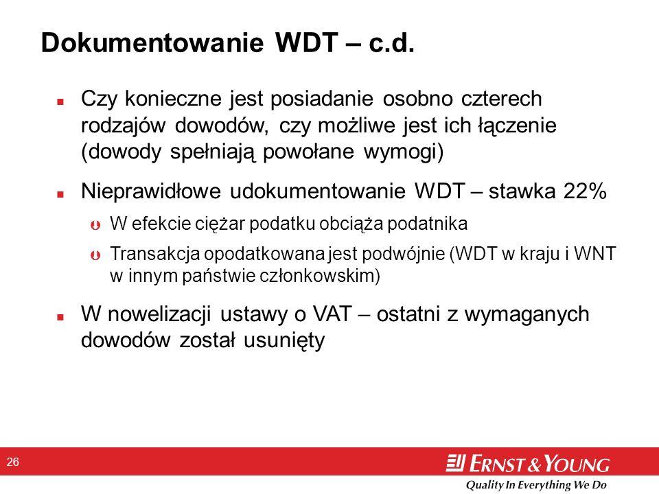 26 n Czy konieczne jest posiadanie osobno czterech rodzajów dowodów, czy możliwe jest ich łączenie (dowody spełniają powołane wymogi) n Nieprawidłowe udokumentowanie WDT – stawka 22% Þ W efekcie ciężar podatku obciąża podatnika Þ Transakcja opodatkowana jest podwójnie (WDT w kraju i WNT w innym państwie członkowskim) n W nowelizacji ustawy o VAT – ostatni z wymaganych dowodów został usunięty Dokumentowanie WDT – c.d.