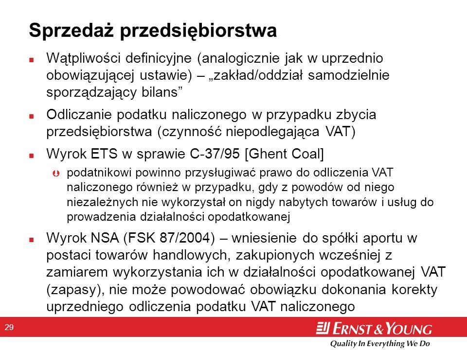 29 Sprzedaż przedsiębiorstwa n Wątpliwości definicyjne (analogicznie jak w uprzednio obowiązującej ustawie) – zakład/oddział samodzielnie sporządzający bilans n Odliczanie podatku naliczonego w przypadku zbycia przedsiębiorstwa (czynność niepodlegająca VAT) n Wyrok ETS w sprawie C-37/95 [Ghent Coal] Þ podatnikowi powinno przysługiwać prawo do odliczenia VAT naliczonego również w przypadku, gdy z powodów od niego niezależnych nie wykorzystał on nigdy nabytych towarów i usług do prowadzenia działalności opodatkowanej n Wyrok NSA (FSK 87/2004) – wniesienie do spółki aportu w postaci towarów handlowych, zakupionych wcześniej z zamiarem wykorzystania ich w działalności opodatkowanej VAT (zapasy), nie może powodować obowiązku dokonania korekty uprzedniego odliczenia podatku VAT naliczonego