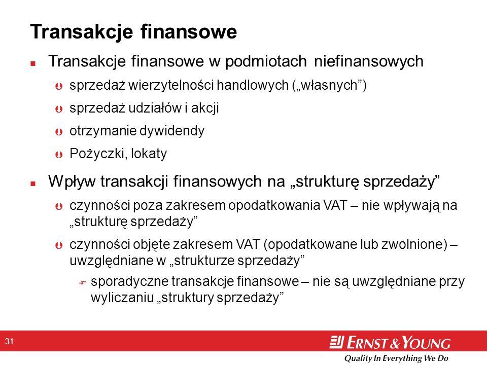 31 Transakcje finansowe n Transakcje finansowe w podmiotach niefinansowych Þ sprzedaż wierzytelności handlowych (własnych) Þ sprzedaż udziałów i akcji Þ otrzymanie dywidendy Þ Pożyczki, lokaty n Wpływ transakcji finansowych na strukturę sprzedaży Þ czynności poza zakresem opodatkowania VAT – nie wpływają na strukturę sprzedaży Þ czynności objęte zakresem VAT (opodatkowane lub zwolnione) – uwzględniane w strukturze sprzedaży F sporadyczne transakcje finansowe – nie są uwzględniane przy wyliczaniu struktury sprzedaży