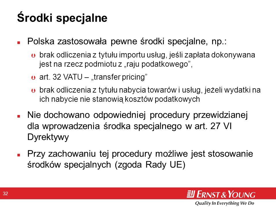 32 Środki specjalne n Polska zastosowała pewne środki specjalne, np.: Þ brak odliczenia z tytułu importu usług, jeśli zapłata dokonywana jest na rzecz podmiotu z raju podatkowego, Þ art.