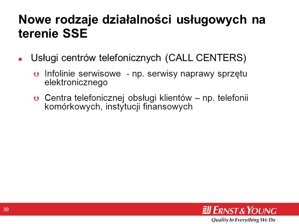 39 Nowe rodzaje działalności usługowych na terenie SSE n Usługi centrów telefonicznych (CALL CENTERS) Þ Infolinie serwisowe - np. serwisy naprawy sprz