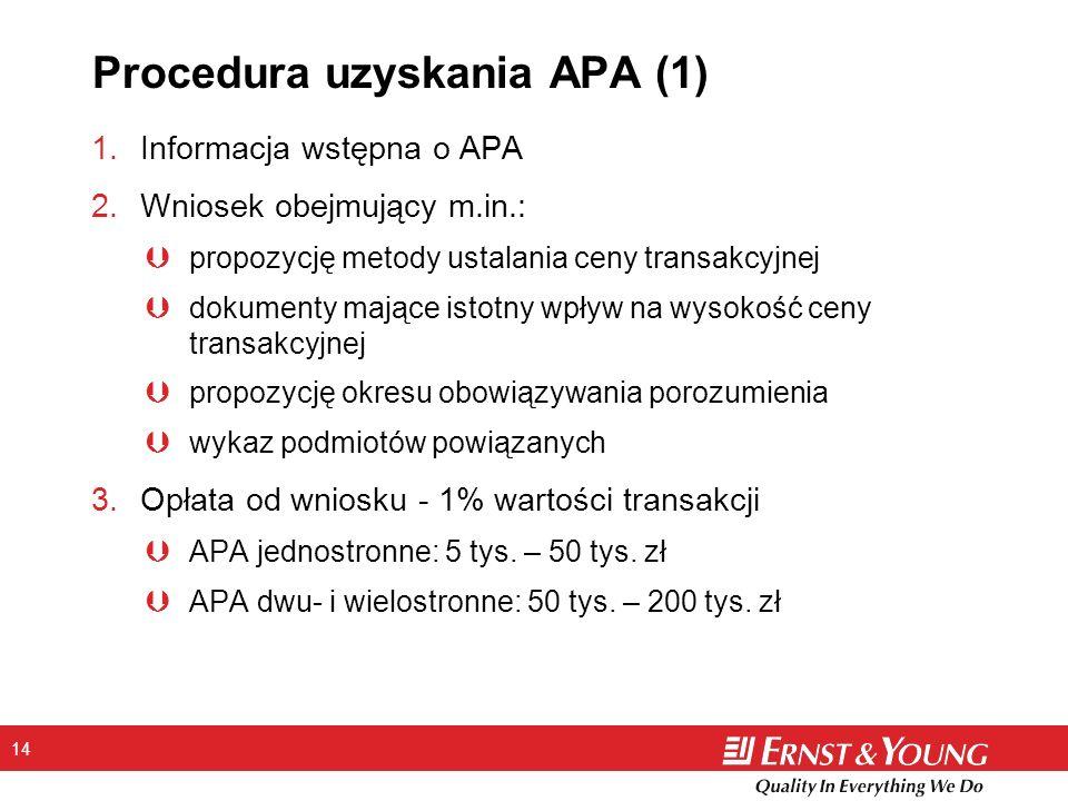 14 Procedura uzyskania APA (1) 1.Informacja wstępna o APA 2.Wniosek obejmujący m.in.: Þpropozycję metody ustalania ceny transakcyjnej Þdokumenty mające istotny wpływ na wysokość ceny transakcyjnej Þpropozycję okresu obowiązywania porozumienia Þwykaz podmiotów powiązanych 3.Opłata od wniosku - 1% wartości transakcji ÞAPA jednostronne: 5 tys.
