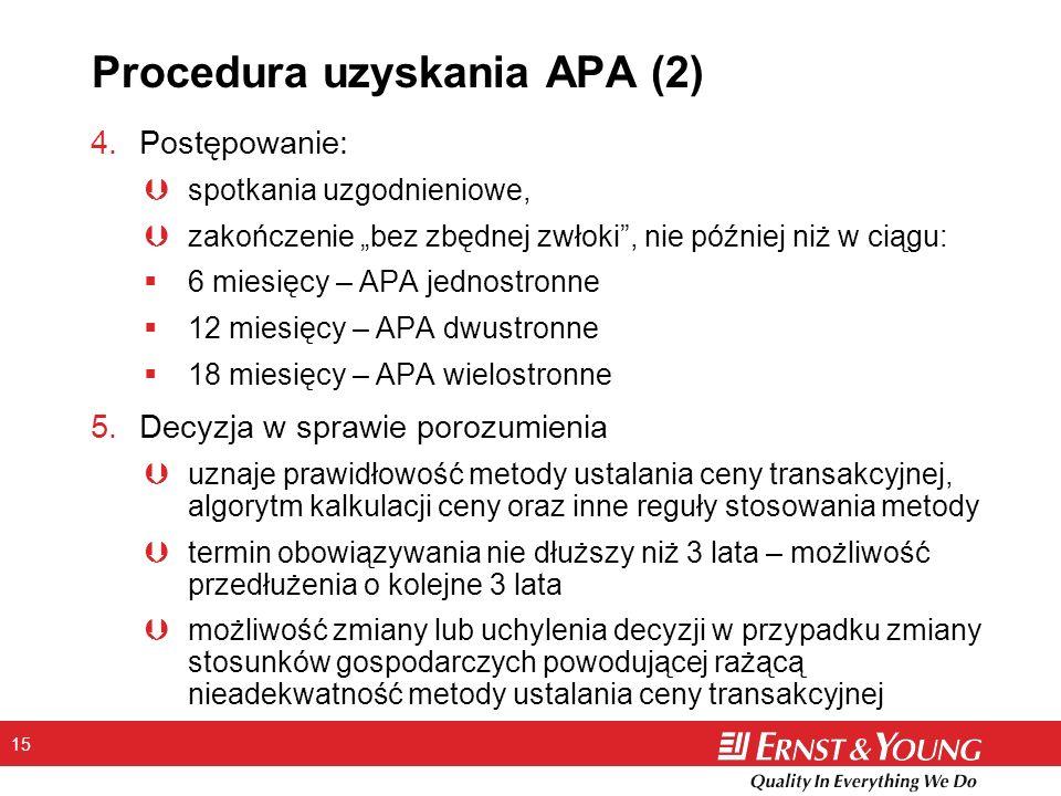 15 Procedura uzyskania APA (2) 4.Postępowanie: Þspotkania uzgodnieniowe, Þzakończenie bez zbędnej zwłoki, nie później niż w ciągu: 6 miesięcy – APA jednostronne 12 miesięcy – APA dwustronne 18 miesięcy – APA wielostronne 5.Decyzja w sprawie porozumienia Þuznaje prawidłowość metody ustalania ceny transakcyjnej, algorytm kalkulacji ceny oraz inne reguły stosowania metody Þtermin obowiązywania nie dłuższy niż 3 lata – możliwość przedłużenia o kolejne 3 lata Þmożliwość zmiany lub uchylenia decyzji w przypadku zmiany stosunków gospodarczych powodującej rażącą nieadekwatność metody ustalania ceny transakcyjnej