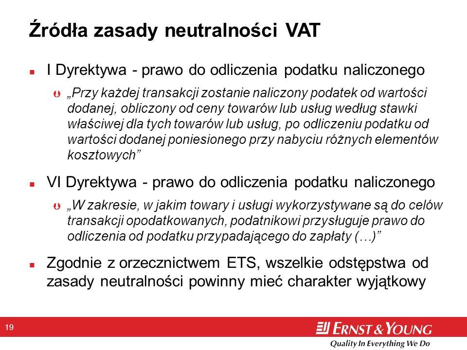 19 Źródła zasady neutralności VAT n I Dyrektywa - prawo do odliczenia podatku naliczonego Þ Przy każdej transakcji zostanie naliczony podatek od wartości dodanej, obliczony od ceny towarów lub usług według stawki właściwej dla tych towarów lub usług, po odliczeniu podatku od wartości dodanej poniesionego przy nabyciu różnych elementów kosztowych n VI Dyrektywa - prawo do odliczenia podatku naliczonego Þ W zakresie, w jakim towary i usługi wykorzystywane są do celów transakcji opodatkowanych, podatnikowi przysługuje prawo do odliczenia od podatku przypadającego do zapłaty (…) n Zgodnie z orzecznictwem ETS, wszelkie odstępstwa od zasady neutralności powinny mieć charakter wyjątkowy