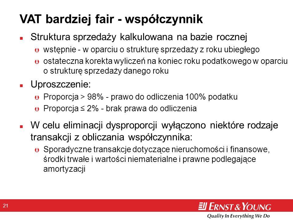 21 VAT bardziej fair - współczynnik n Struktura sprzedaży kalkulowana na bazie rocznej Þ wstępnie - w oparciu o strukturę sprzedaży z roku ubiegłego Þ ostateczna korekta wyliczeń na koniec roku podatkowego w oparciu o strukturę sprzedaży danego roku n Uproszczenie: Þ Proporcja > 98% - prawo do odliczenia 100% podatku Þ Proporcja 2% - brak prawa do odliczenia n W celu eliminacji dysproporcji wyłączono niektóre rodzaje transakcji z obliczania współczynnika: Þ Sporadyczne transakcje dotyczące nieruchomości i finansowe, środki trwałe i wartości niematerialne i prawne podlegające amortyzacji