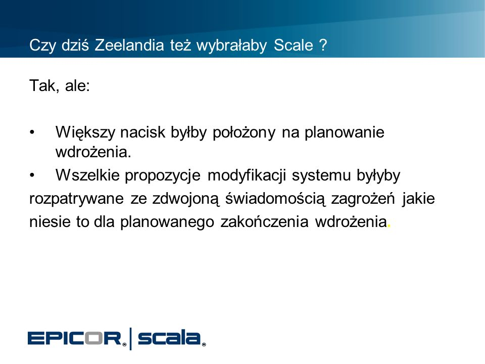 Czy dziś Zeelandia też wybrałaby Scale ? Tak, ale: Większy nacisk byłby położony na planowanie wdrożenia. Wszelkie propozycje modyfikacji systemu były