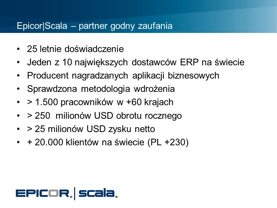 Epicor|Scala – partner godny zaufania 25 letnie doświadczenie Jeden z 10 największych dostawców ERP na świecie Producent nagradzanych aplikacji biznes