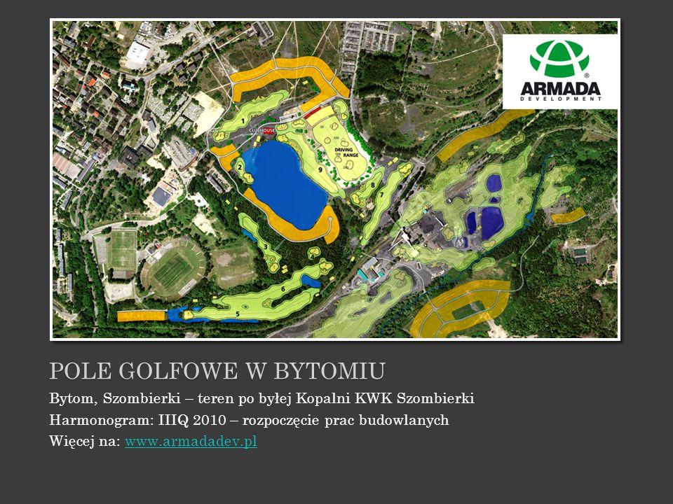 POLE GOLFOWE W BYTOMIU Bytom, Szombierki – teren po byłej Kopalni KWK Szombierki Harmonogram: IIIQ 2010 – rozpoczęcie prac budowlanych Więcej na: www.