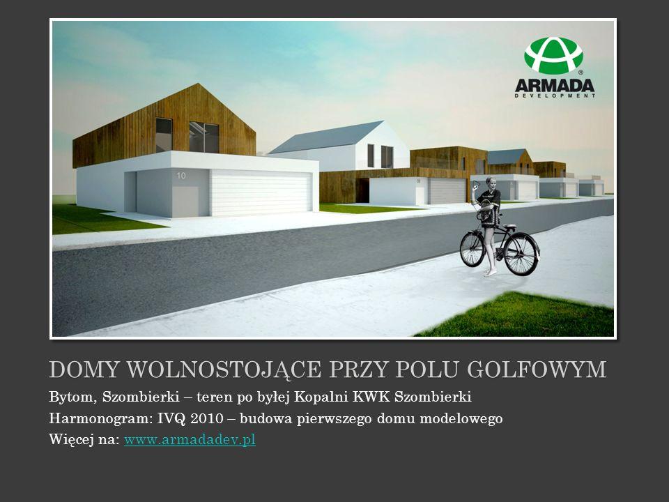 DOMY WOLNOSTOJĄCE PRZY POLU GOLFOWYM Bytom, Szombierki – teren po byłej Kopalni KWK Szombierki Harmonogram: IVQ 2010 – budowa pierwszego domu modelowe