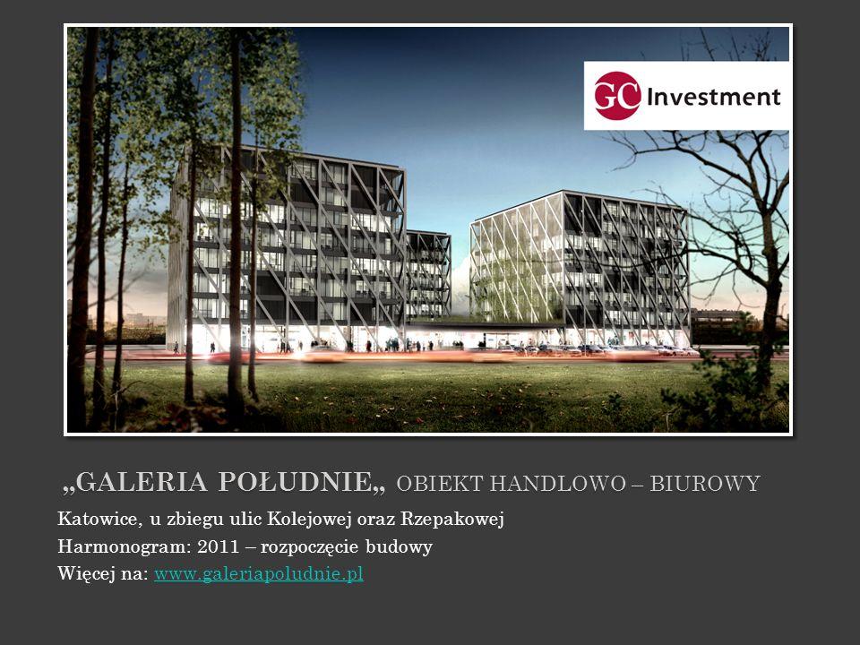 GALERIA POŁUDNIE OBIEKT HANDLOWO – BIUROWY Katowice, u zbiegu ulic Kolejowej oraz Rzepakowej Harmonogram: 2011 – rozpoczęcie budowy Więcej na: www.gal