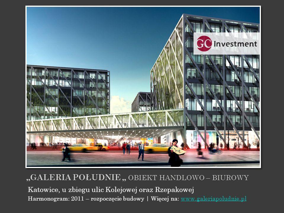 GALERIA POŁUDNIE OBIEKT HANDLOWO – BIUROWY Katowice, u zbiegu ulic Kolejowej oraz Rzepakowej Harmonogram: 2011 – rozpoczęcie budowy | Więcej na: www.g
