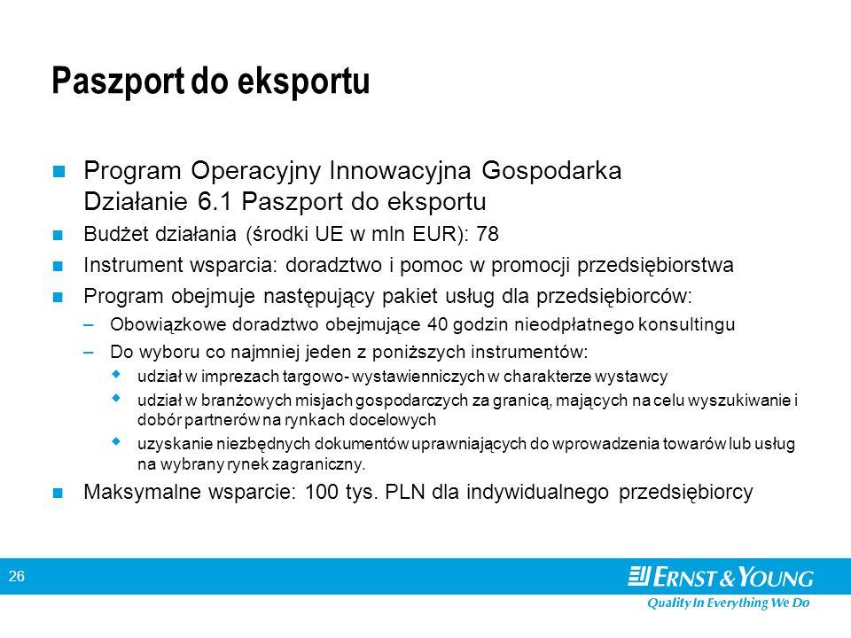 26 Paszport do eksportu Program Operacyjny Innowacyjna Gospodarka Działanie 6.1 Paszport do eksportu Budżet działania (środki UE w mln EUR): 78 Instrument wsparcia: doradztwo i pomoc w promocji przedsiębiorstwa Program obejmuje następujący pakiet usług dla przedsiębiorców: –Obowiązkowe doradztwo obejmujące 40 godzin nieodpłatnego konsultingu –Do wyboru co najmniej jeden z poniższych instrumentów: udział w imprezach targowo- wystawienniczych w charakterze wystawcy udział w branżowych misjach gospodarczych za granicą, mających na celu wyszukiwanie i dobór partnerów na rynkach docelowych uzyskanie niezbędnych dokumentów uprawniających do wprowadzenia towarów lub usług na wybrany rynek zagraniczny.