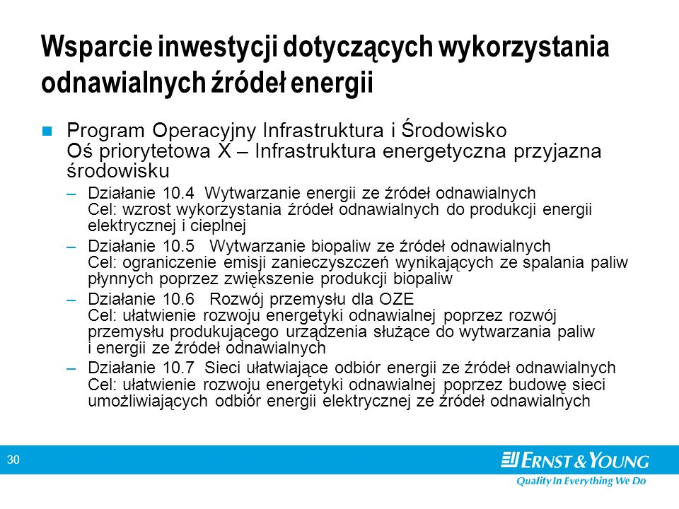 30 Wsparcie inwestycji dotyczących wykorzystania odnawialnych źródeł energii Program Operacyjny Infrastruktura i Środowisko Oś priorytetowa X – Infrastruktura energetyczna przyjazna środowisku –Działanie 10.4 Wytwarzanie energii ze źródeł odnawialnych Cel: wzrost wykorzystania źródeł odnawialnych do produkcji energii elektrycznej i cieplnej –Działanie 10.5 Wytwarzanie biopaliw ze źródeł odnawialnych Cel: ograniczenie emisji zanieczyszczeń wynikających ze spalania paliw płynnych poprzez zwiększenie produkcji biopaliw –Działanie 10.6 Rozwój przemysłu dla OZE Cel: ułatwienie rozwoju energetyki odnawialnej poprzez rozwój przemysłu produkującego urządzenia służące do wytwarzania paliw i energii ze źródeł odnawialnych –Działanie 10.7 Sieci ułatwiające odbiór energii ze źródeł odnawialnych Cel: ułatwienie rozwoju energetyki odnawialnej poprzez budowę sieci umożliwiających odbiór energii elektrycznej ze źródeł odnawialnych
