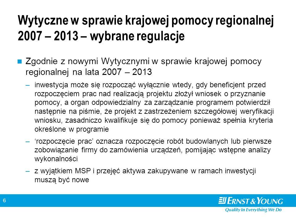 6 Wytyczne w sprawie krajowej pomocy regionalnej 2007 – 2013 – wybrane regulacje Zgodnie z nowymi Wytycznymi w sprawie krajowej pomocy regionalnej na lata 2007 – 2013 –inwestycja może się rozpocząć wyłącznie wtedy, gdy beneficjent przed rozpoczęciem prac nad realizacją projektu złożył wniosek o przyznanie pomocy, a organ odpowiedzialny za zarządzanie programem potwierdził następnie na piśmie, że projekt z zastrzeżeniem szczegółowej weryfikacji wniosku, zasadniczo kwalifikuje się do pomocy ponieważ spełnia kryteria określone w programie –rozpoczęcie prac oznacza rozpoczęcie robót budowlanych lub pierwsze zobowiązanie firmy do zamówienia urządzeń, pomijając wstępne analizy wykonalności –z wyjątkiem MSP i przejęć aktywa zakupywane w ramach inwestycji muszą być nowe