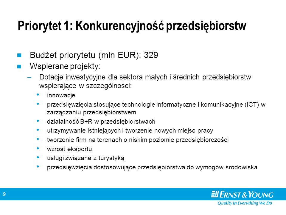 9 Priorytet 1: Konkurencyjność przedsiębiorstw Budżet priorytetu (mln EUR): 329 Wspierane projekty: –Dotacje inwestycyjne dla sektora małych i średnich przedsiębiorstw wspierające w szczególności: innowacje przedsięwzięcia stosujące technologie informatyczne i komunikacyjne (ICT) w zarządzaniu przedsiębiorstwem działalność B+R w przedsiębiorstwach utrzymywanie istniejących i tworzenie nowych miejsc pracy tworzenie firm na terenach o niskim poziomie przedsiębiorczości wzrost eksportu usługi związane z turystyką przedsięwzięcia dostosowujące przedsiębiorstwa do wymogów środowiska