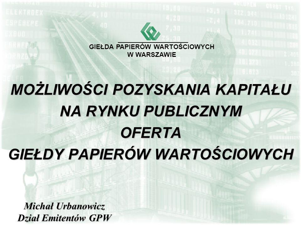 MOŻLIWOŚCI POZYSKANIA KAPITAŁU NA RYNKU PUBLICZNYM OFERTA GIEŁDY PAPIERÓW WARTOŚCIOWYCH GIEŁDA PAPIERÓW WARTOŚCIOWYCH W WARSZAWIE Michał Urbanowicz Dział Emitentów GPW