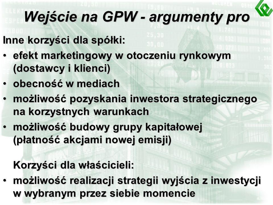 Wejście na GPW - argumenty pro Inne korzyści dla spółki: efekt marketingowy w otoczeniu rynkowym (dostawcy i klienci)efekt marketingowy w otoczeniu rynkowym (dostawcy i klienci) obecność w mediachobecność w mediach możliwość pozyskania inwestora strategicznego na korzystnych warunkachmożliwość pozyskania inwestora strategicznego na korzystnych warunkach możliwość budowy grupy kapitałowej (płatność akcjami nowej emisji) Korzyści dla właścicieli:możliwość budowy grupy kapitałowej (płatność akcjami nowej emisji) Korzyści dla właścicieli: możliwość realizacji strategii wyjścia z inwestycji w wybranym przez siebie momenciemożliwość realizacji strategii wyjścia z inwestycji w wybranym przez siebie momencie