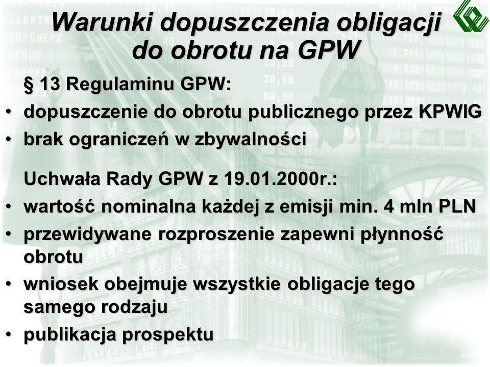 Warunki dopuszczenia obligacji do obrotu na GPW § 13 Regulaminu GPW: dopuszczenie do obrotu publicznego przez KPWIGdopuszczenie do obrotu publicznego przez KPWIG brak ograniczeń w zbywalnościbrak ograniczeń w zbywalności Uchwała Rady GPW z 19.01.2000r.: wartość nominalna każdej z emisji min.