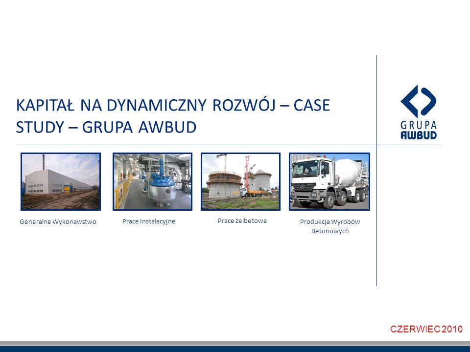 KAPITAŁ NA DYNAMICZNY ROZWÓJ – CASE STUDY – GRUPA AWBUD CZERWIEC 2010 Generalne Wykonawstwo Prace żelbetowe Produkcja Wyrobów Betonowych Prace Instalacyjne
