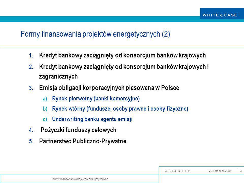 WHITE & CASE LLP Formy finansowania projektów energetycznych 29 listopada 20063 Formy finansowania projektów energetycznych (2) 1.