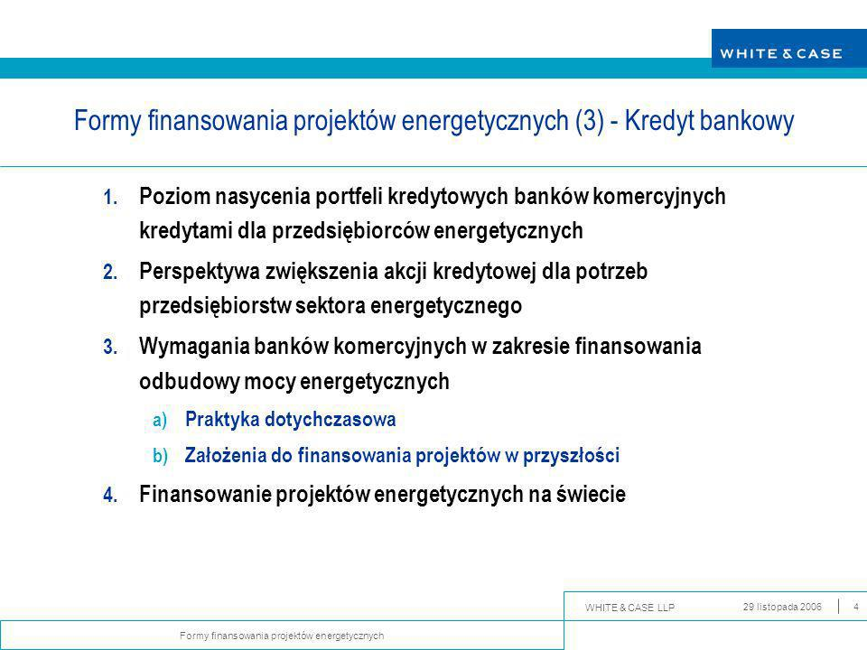 WHITE & CASE LLP Formy finansowania projektów energetycznych 29 listopada 20064 Formy finansowania projektów energetycznych (3) - Kredyt bankowy 1.