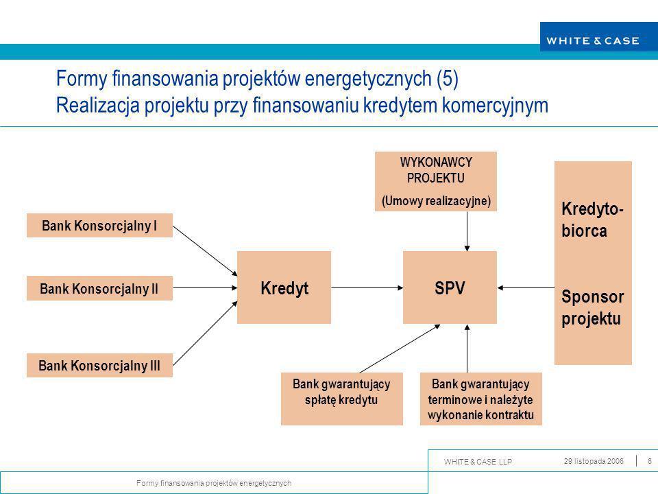 WHITE & CASE LLP Formy finansowania projektów energetycznych 29 listopada 20066 Formy finansowania projektów energetycznych (5) Realizacja projektu przy finansowaniu kredytem komercyjnym Bank Konsorcjalny I Bank Konsorcjalny II Bank Konsorcjalny III KredytSPV Bank gwarantujący spłatę kredytu Bank gwarantujący terminowe i należyte wykonanie kontraktu Kredyto- biorca Sponsor projektu WYKONAWCY PROJEKTU (Umowy realizacyjne)