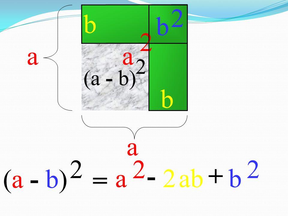 (a - b) 2 = a a b a 2 -+ ab b 2 (a - b) 2 2 b b 2 a 2