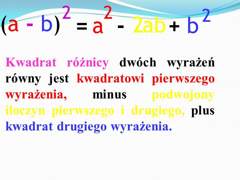 =-+ ab2 (a - b)(a - b) 2 a 2 b 2 Kwadrat różnicy dwóch wyrażeń równy jest kwadratowi pierwszego wyrażenia, minus podwojony iloczyn pierwszego i drugie