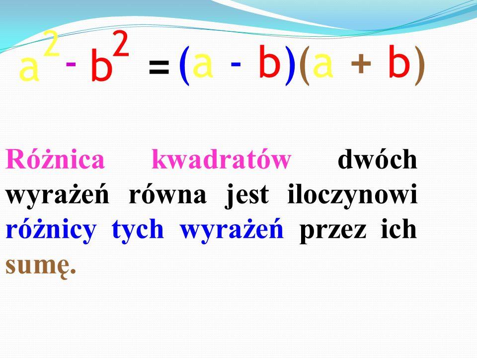 a 2 b 2 - = (a - b)(a + b) Różnica kwadratów dwóch wyrażeń równa jest iloczynowi różnicy tych wyrażeń przez ich sumę.