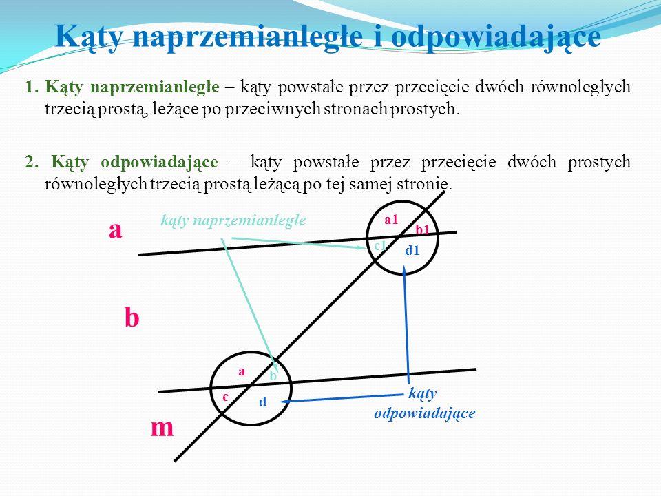 1. Kąty naprzemianległe – kąty powstałe przez przecięcie dwóch równoległych trzecią prostą, leżące po przeciwnych stronach prostych. 2. Kąty odpowiada