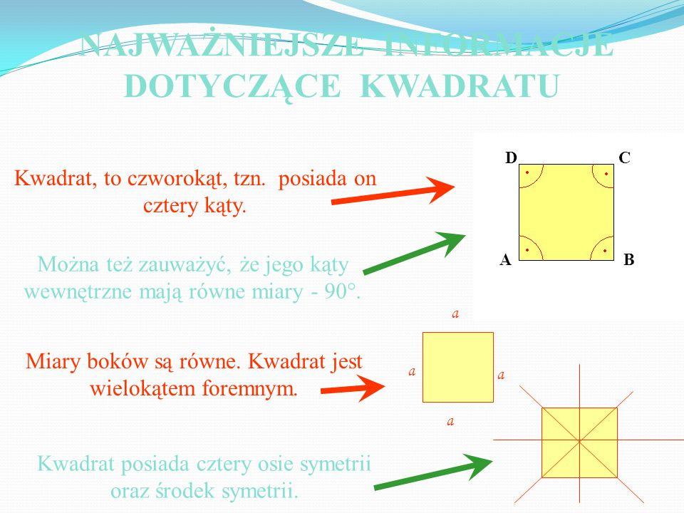 Kwadrat, to czworokąt, tzn. posiada on cztery kąty. Można też zauważyć, że jego kąty wewnętrzne mają równe miary - 90°. Miary boków są równe. Kwadrat