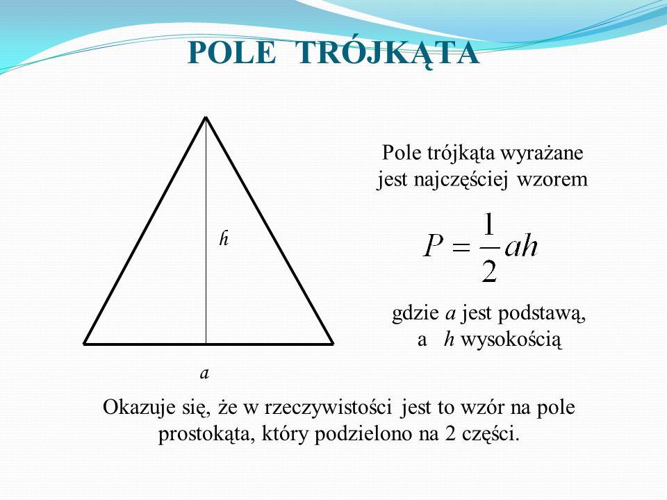 POLE TRÓJKĄTA h a Pole trójkąta wyrażane jest najczęściej wzorem gdzie a jest podstawą, a h wysokością Okazuje się, że w rzeczywistości jest to wzór n