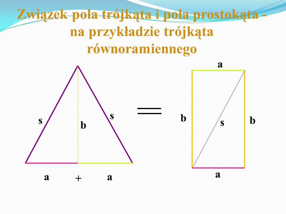 a a + a Związek pola trójkąta i pola prostokąta - na przykładzie trójkąta równoramiennego a b b bs s s